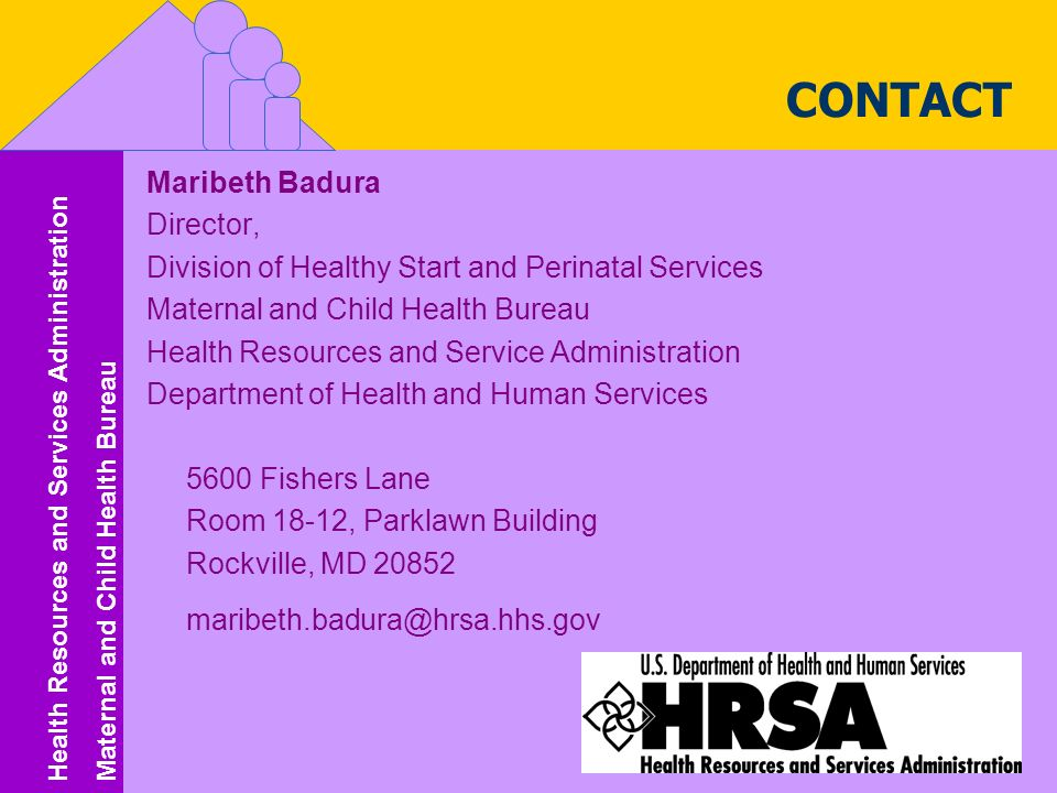 Health Resources and Services Administration Maternal and Child Health Bureau Health Resources and Services Administration Maternal and Child Health Bureau Maribeth Badura Director, Division of Healthy Start and Perinatal Services Maternal and Child Health Bureau Health Resources and Service Administration Department of Health and Human Services 5600 Fishers Lane Room 18-12, Parklawn Building Rockville, MD CONTACT