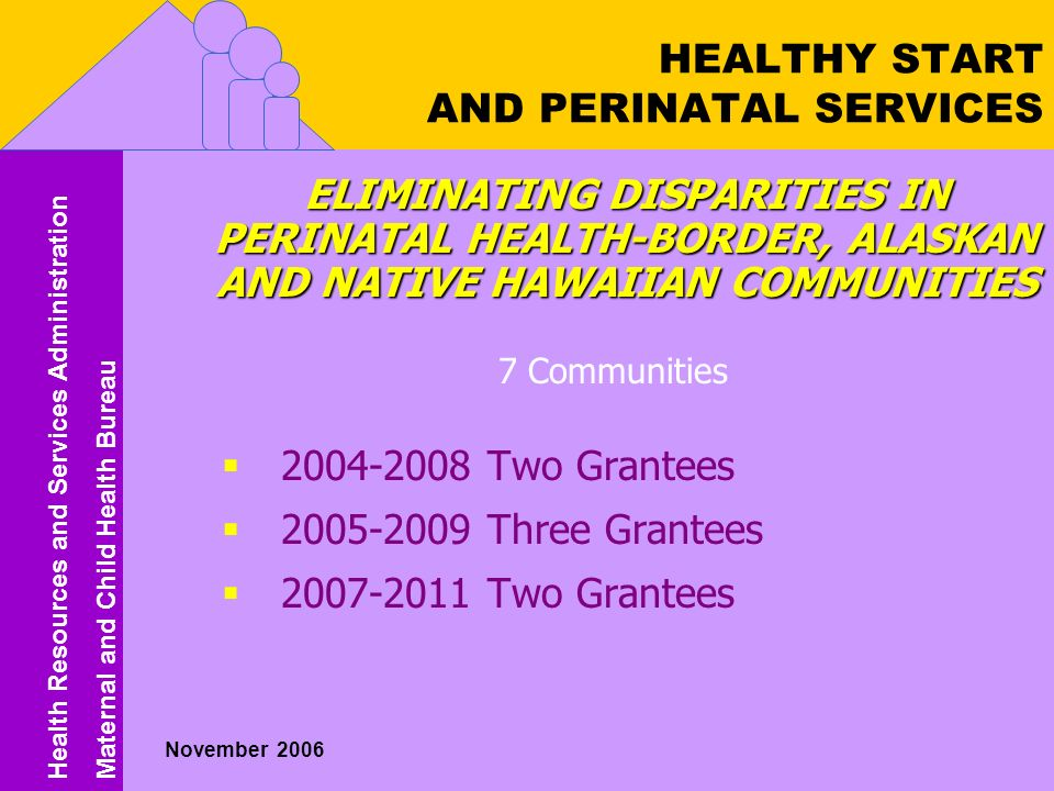 Health Resources and Services Administration Maternal and Child Health Bureau Health Resources and Services Administration Maternal and Child Health Bureau November 2006 HEALTHY START AND PERINATAL SERVICES ELIMINATING DISPARITIES IN PERINATAL HEALTH-BORDER, ALASKAN AND NATIVE HAWAIIAN COMMUNITIES 7 Communities  Two Grantees  Three Grantees  Two Grantees