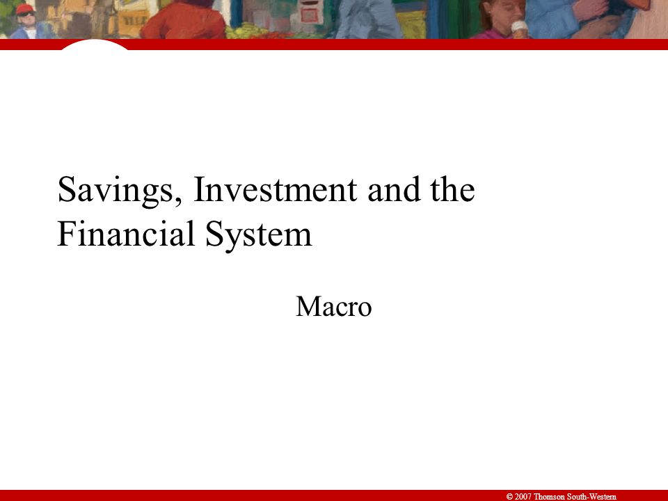 © 2007 Thomson South-Western Savings, Investment and the Financial System Macro