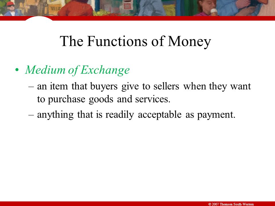 © 2007 Thomson South-Western The Functions of Money Medium of Exchange –an item that buyers give to sellers when they want to purchase goods and services.