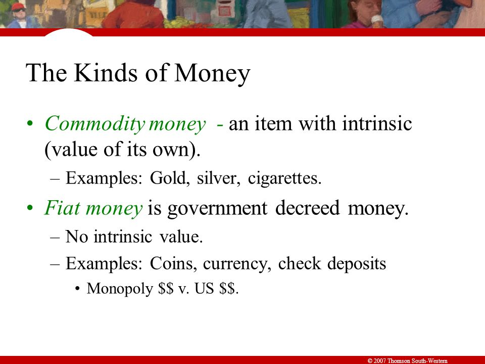 © 2007 Thomson South-Western The Kinds of Money Commodity money - an item with intrinsic (value of its own).