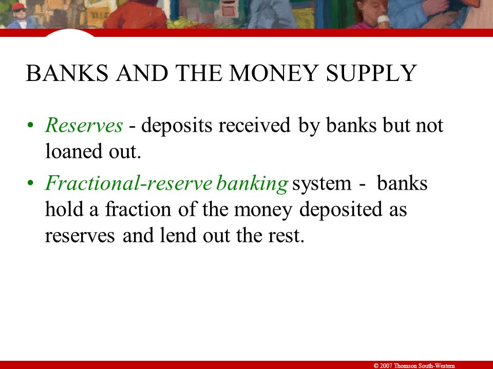 © 2007 Thomson South-Western BANKS AND THE MONEY SUPPLY Reserves - deposits received by banks but not loaned out.