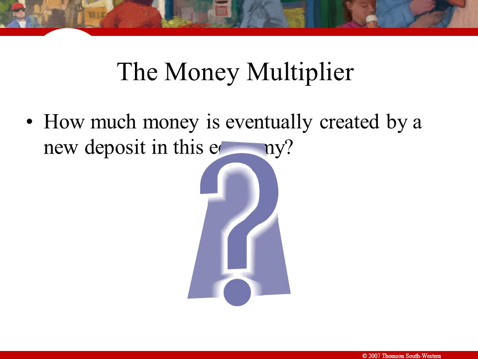 © 2007 Thomson South-Western The Money Multiplier How much money is eventually created by a new deposit in this economy