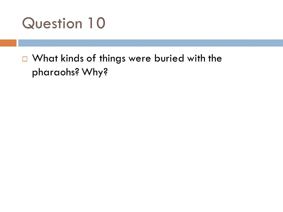 Question 10  What kinds of things were buried with the pharaohs Why