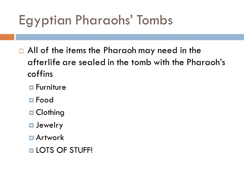 Egyptian Pharaohs' Tombs  All of the items the Pharaoh may need in the afterlife are sealed in the tomb with the Pharaoh's coffins  Furniture  Food  Clothing  Jewelry  Artwork  LOTS OF STUFF!