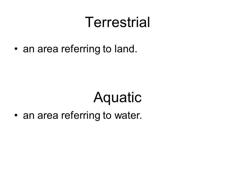 Terrestrial an area referring to land. Aquatic an area referring to water.