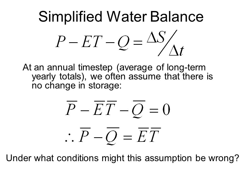 Simplified Water Balance At an annual timestep (average of long-term yearly totals), we often assume that there is no change in storage: Under what conditions might this assumption be wrong