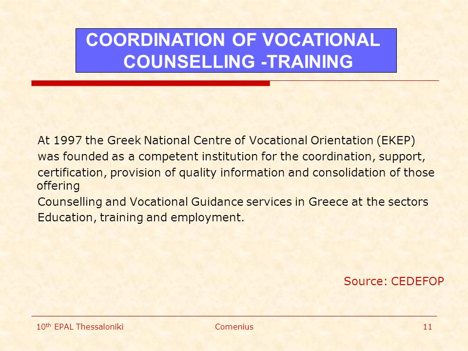 10 th EPAL ThessalonikiComenius11 At 1997 the Greek National Centre of Vocational Orientation (EKEP) was founded as a competent institution for the coordination, support, certification, provision of quality information and consolidation of those offering Counselling and Vocational Guidance services in Greece at the sectors Education, training and employment.