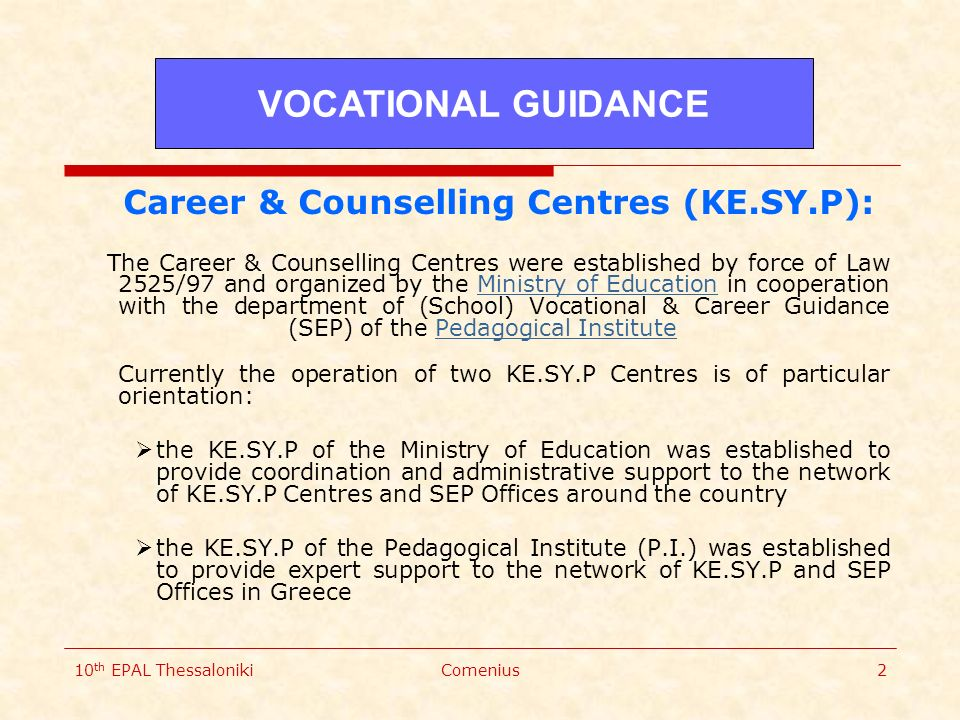 10 th EPAL ThessalonikiComenius2 Career & Counselling Centres (KE.SY.P): The Career & Counselling Centres were established by force of Law 2525/97 and organized by the Ministry of Education in cooperation with the department of (School) Vocational & Career Guidance (SEP) of the Pedagogical Institute Currently the operation of two KE.SY.P Centres is of particular orientation:Ministry of EducationPedagogical Institute  the KE.SY.P of the Ministry of Education was established to provide coordination and administrative support to the network of KE.SY.P Centres and SEP Offices around the country  the KE.SY.P of the Pedagogical Institute (P.I.) was established to provide expert support to the network of KE.SY.P and SEP Offices in Greece VOCATIONAL GUIDANCE