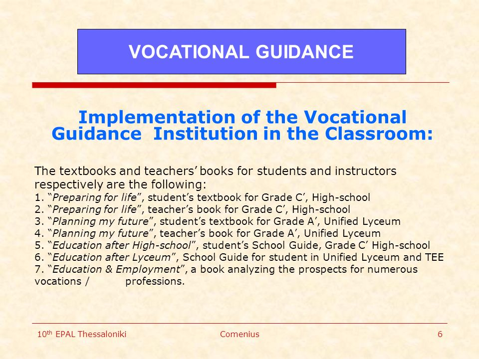 10 th EPAL ThessalonikiComenius6 Implementation of the Vocational Guidance Institution in the Classroom: The textbooks and teachers' books for students and instructors respectively are the following: 1.