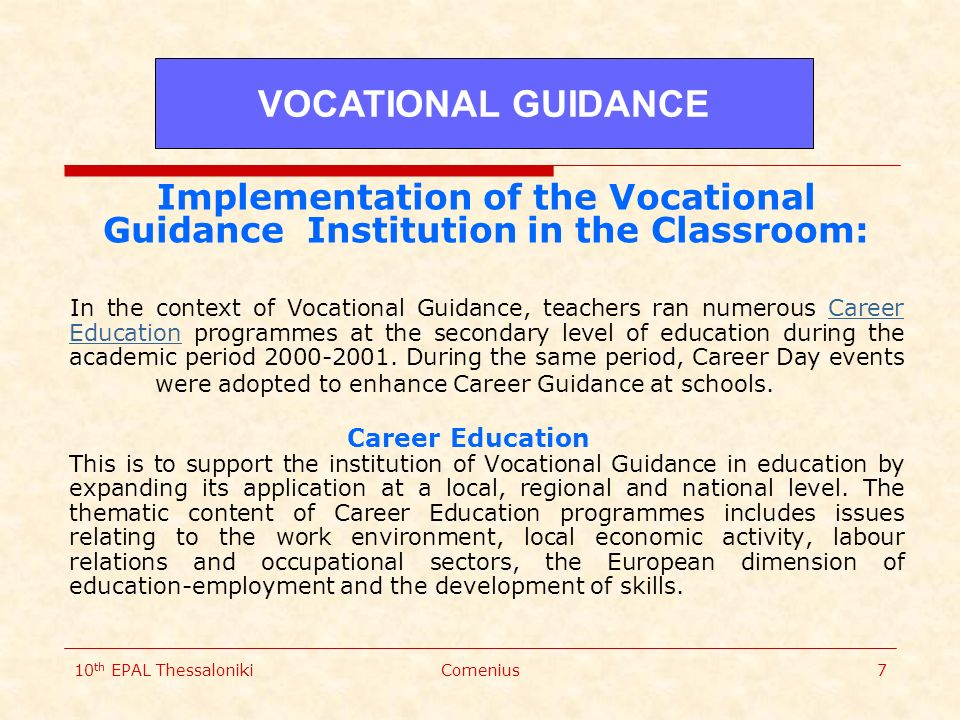 10 th EPAL ThessalonikiComenius7 Implementation of the Vocational Guidance Institution in the Classroom: In the context of Vocational Guidance, teachers ran numerous Career Education programmes at the secondary level of education during the academic period