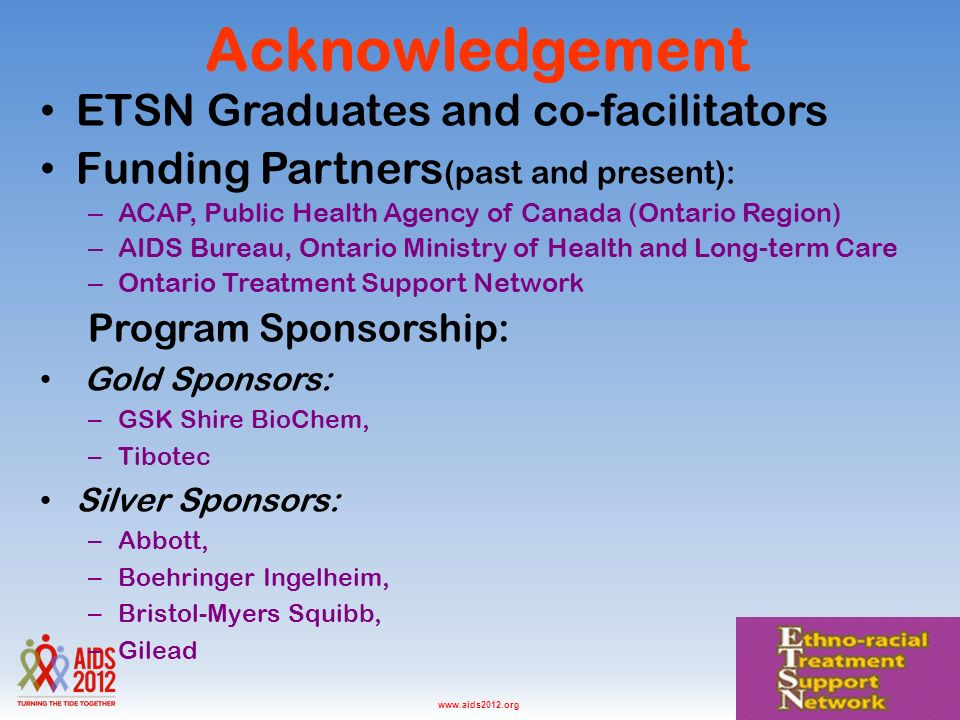 Washington D.C., USA, July 2012www.aids2012.org Acknowledgement ETSN Graduates and co-facilitators Funding Partners (past and present): –A–ACAP, Public Health Agency of Canada (Ontario Region) –A–AIDS Bureau, Ontario Ministry of Health and Long-term Care –O–Ontario Treatment Support Network Program Sponsorship: Gold Sponsors: –G–GSK Shire BioChem, –T–Tibotec Silver Sponsors: –A–Abbott, –B–Boehringer Ingelheim, –B–Bristol-Myers Squibb, –G–Gilead