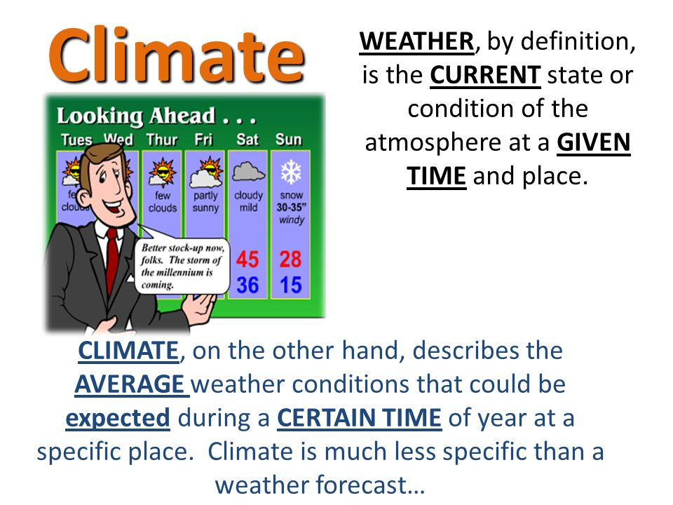 WEATHER, by definition, is the CURRENT state or condition of the atmosphere at a GIVEN TIME and place.Climate CLIMATE, on the other hand, describes the AVERAGE weather conditions that could be expected during a CERTAIN TIME of year at a specific place.