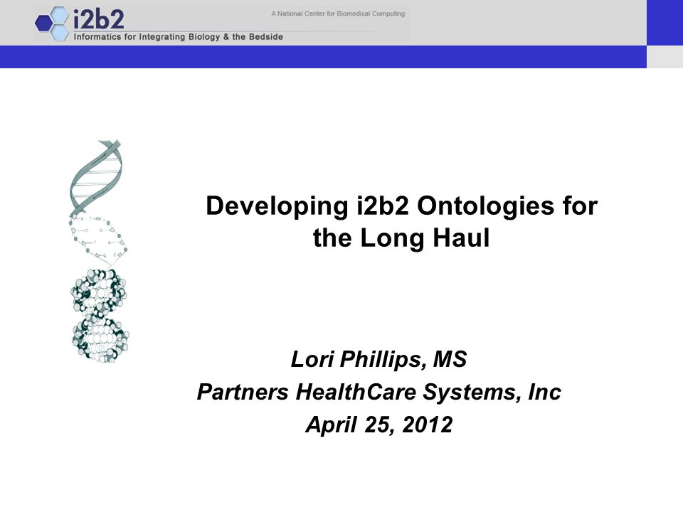 Developing i2b2 Ontologies for the Long Haul Lori Phillips
