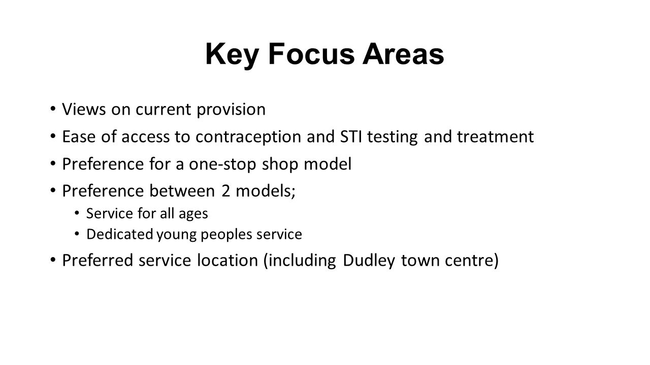 Key Focus Areas Views on current provision Ease of access to contraception and STI testing and treatment Preference for a one-stop shop model Preference between 2 models; Service for all ages Dedicated young peoples service Preferred service location (including Dudley town centre)