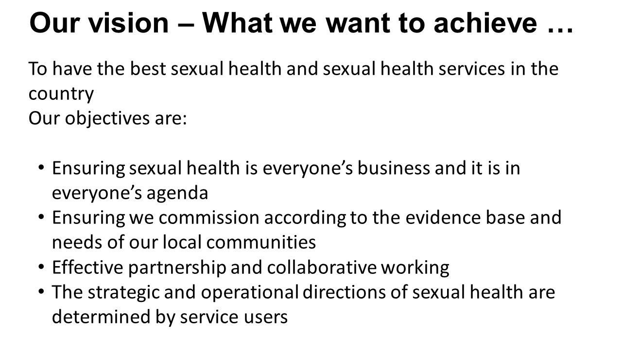 Our vision – What we want to achieve … To have the best sexual health and sexual health services in the country Our objectives are: Ensuring sexual health is everyone's business and it is in everyone's agenda Ensuring we commission according to the evidence base and needs of our local communities Effective partnership and collaborative working The strategic and operational directions of sexual health are determined by service users