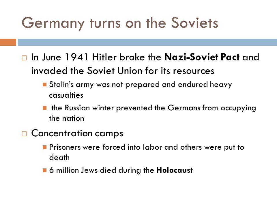 Germany turns on the Soviets  In June 1941 Hitler broke the Nazi-Soviet Pact and invaded the Soviet Union for its resources Stalin's army was not prepared and endured heavy casualties the Russian winter prevented the Germans from occupying the nation  Concentration camps Prisoners were forced into labor and others were put to death 6 million Jews died during the Holocaust