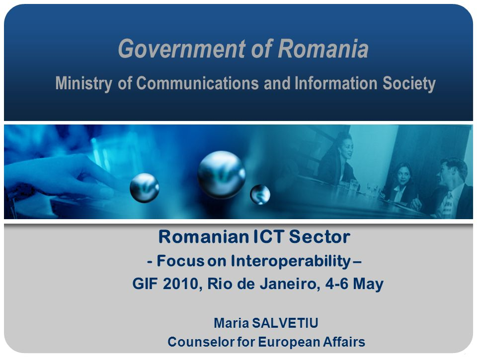 Government of Romania Ministry of Communications and Information Society Romanian ICT Sector - Focus on Interoperability – GIF 2010, Rio de Janeiro, 4-6 May Maria SALVETIU Counselor for European Affairs