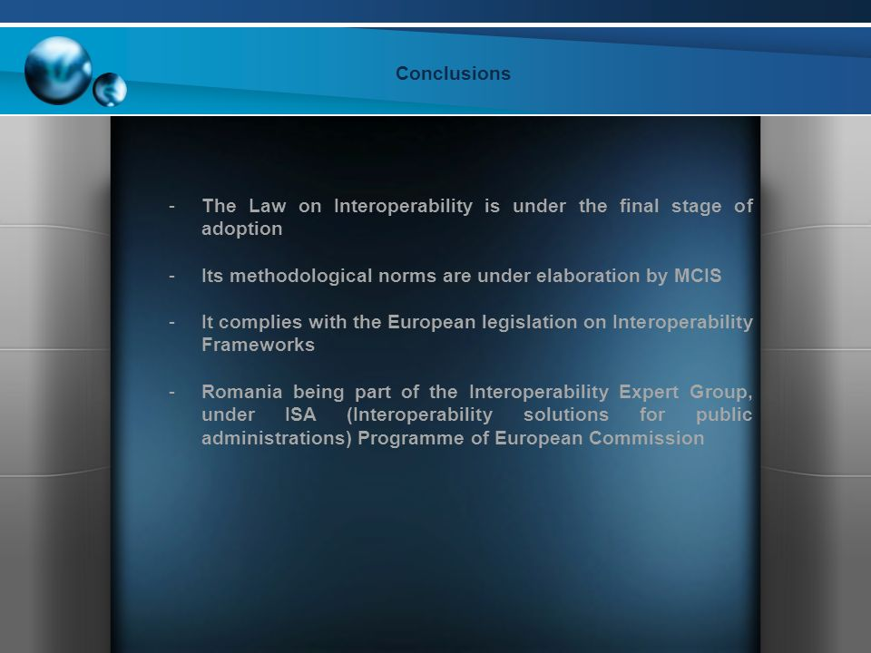 Conclusions -The Law on Interoperability is under the final stage of adoption -Its methodological norms are under elaboration by MCIS -It complies with the European legislation on Interoperability Frameworks -Romania being part of the Interoperability Expert Group, under ISA (Interoperability solutions for public administrations) Programme of European Commission