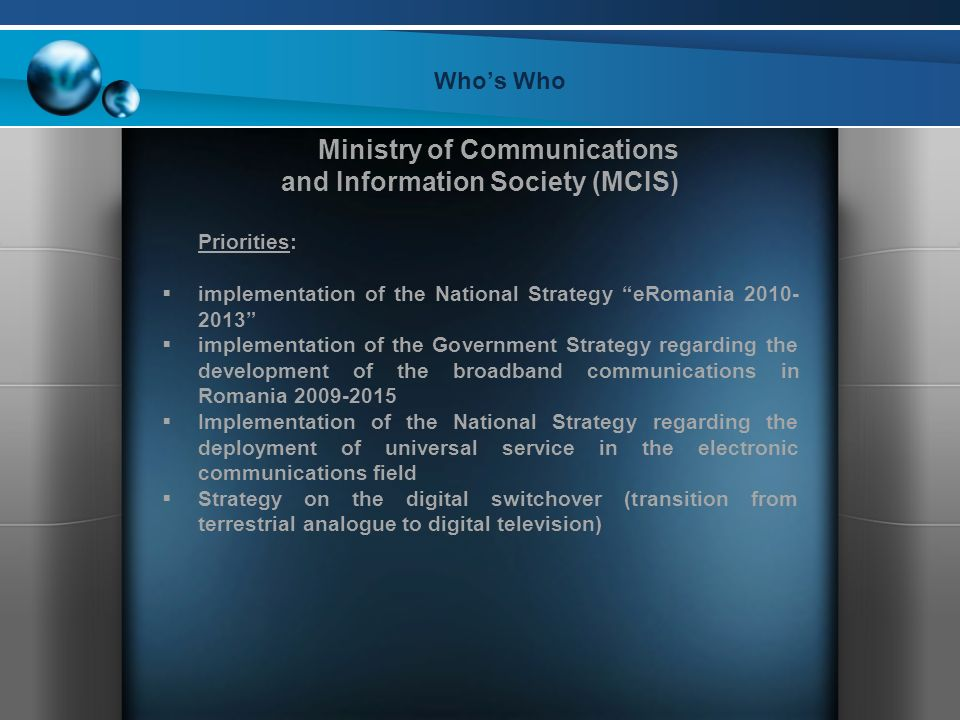 Who's Who Ministry of Communications and Information Society (MCIS) Priorities:  implementation of the National Strategy eRomania  implementation of the Government Strategy regarding the development of the broadband communications in Romania  Implementation of the National Strategy regarding the deployment of universal service in the electronic communications field  Strategy on the digital switchover (transition from terrestrial analogue to digital television)
