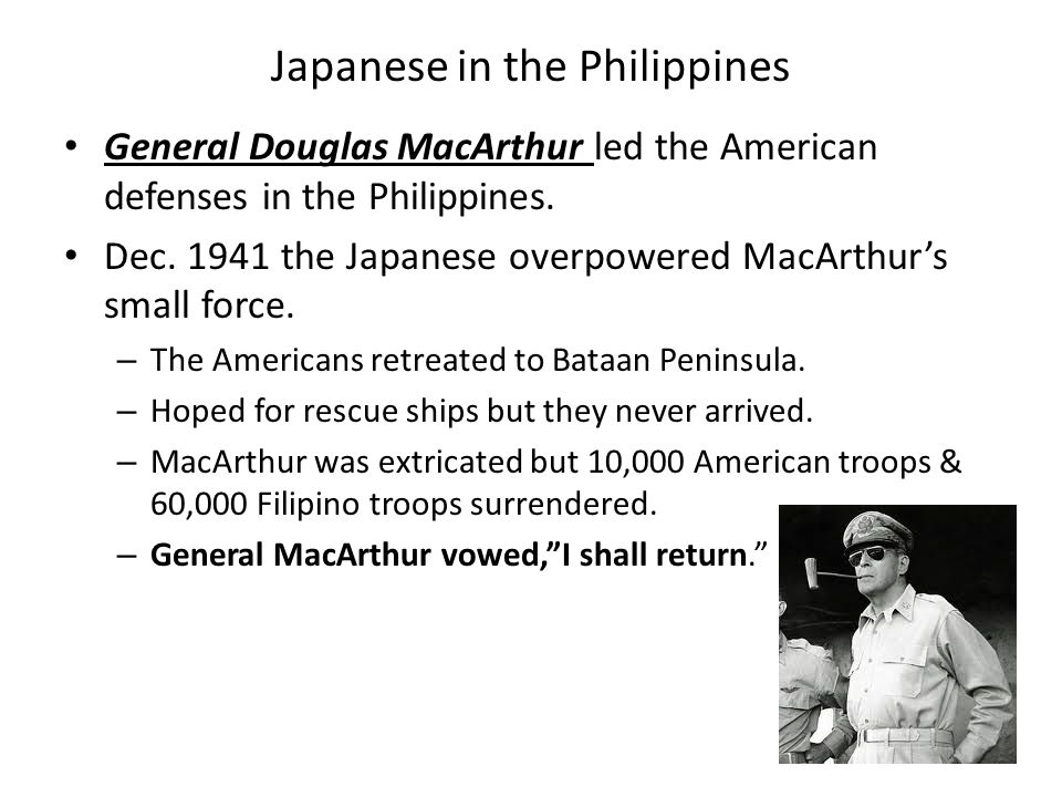 Japanese in the Philippines General Douglas MacArthur led the American defenses in the Philippines.