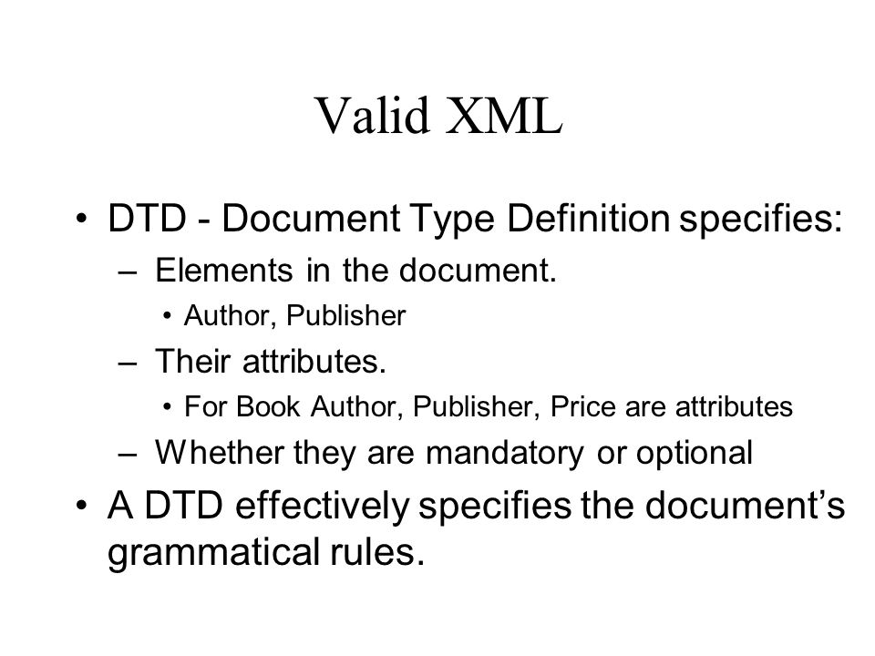 Valid XML DTD - Document Type Definition specifies: – Elements in the document.