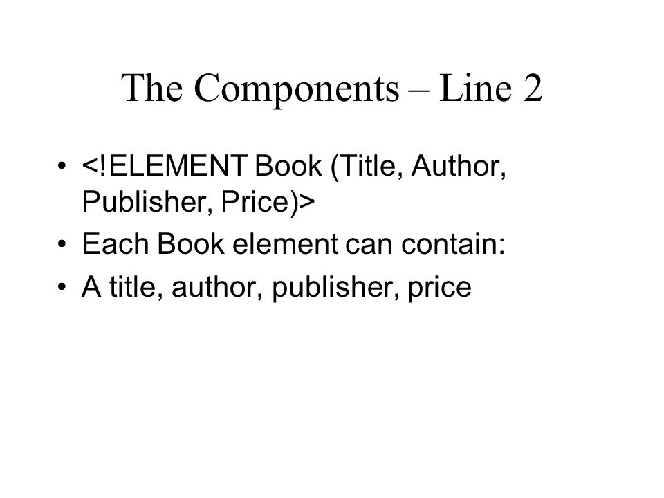 The Components – Line 2 Each Book element can contain: A title, author, publisher, price