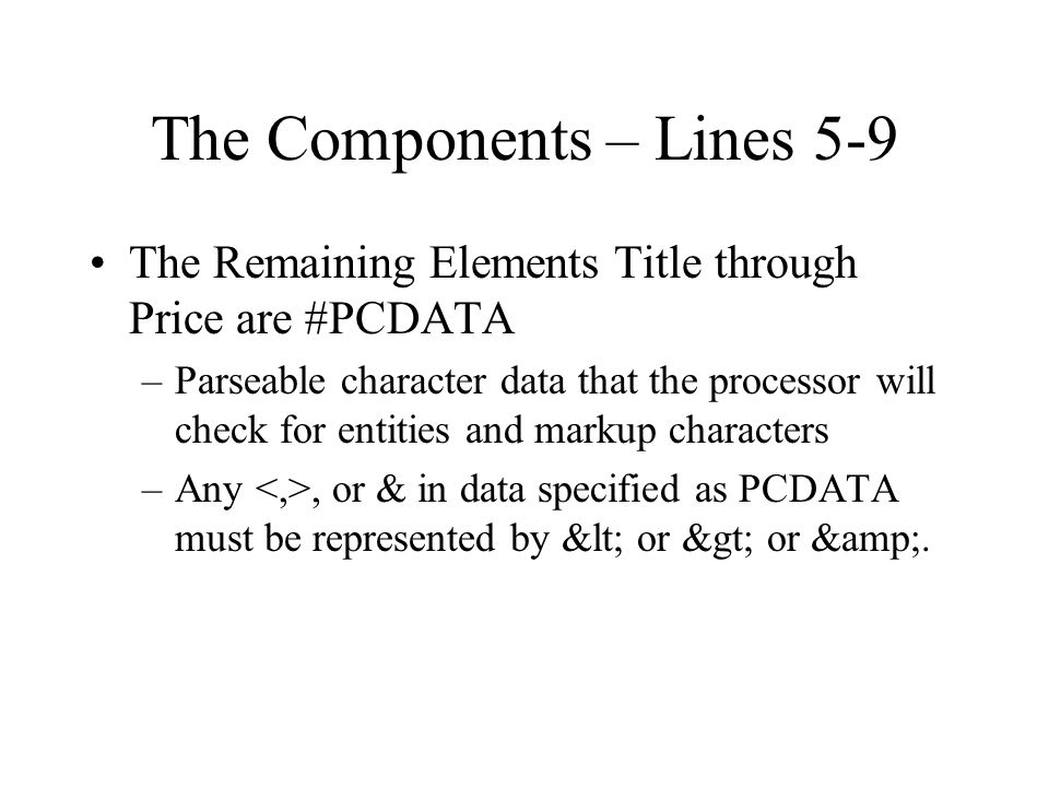 The Components – Lines 5-9 The Remaining Elements Title through Price are #PCDATA –Parseable character data that the processor will check for entities and markup characters –Any, or & in data specified as PCDATA must be represented by < or > or &.
