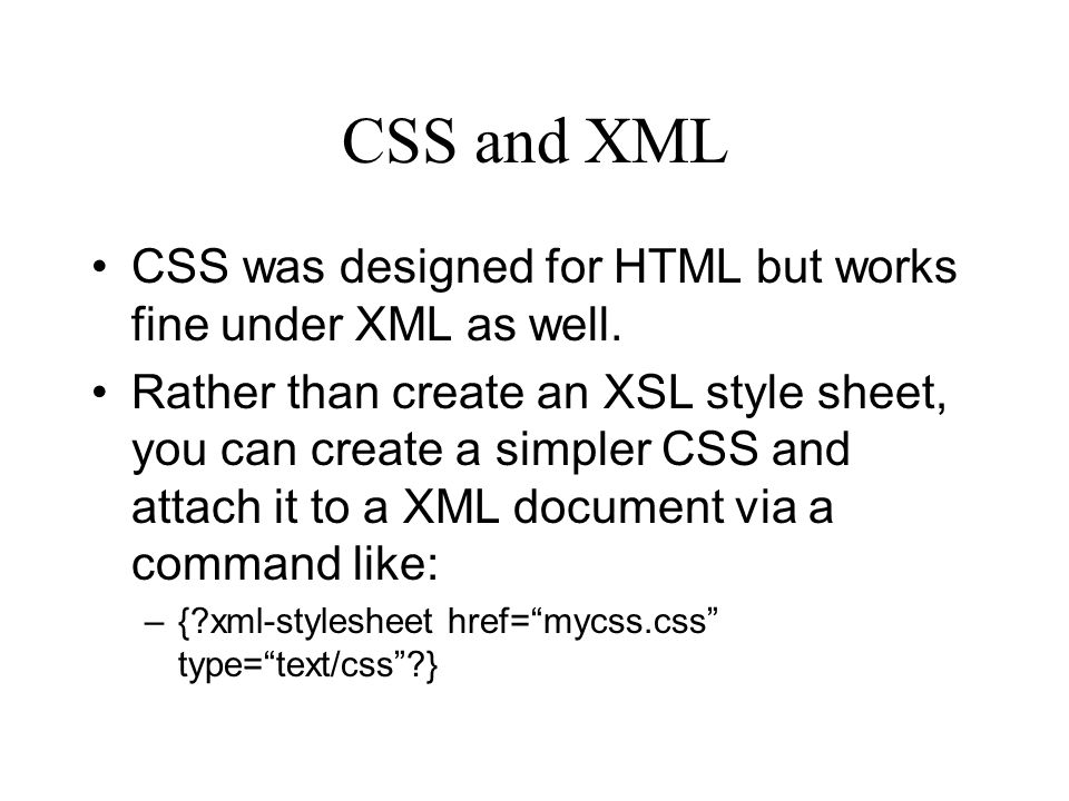 CSS and XML CSS was designed for HTML but works fine under XML as well.