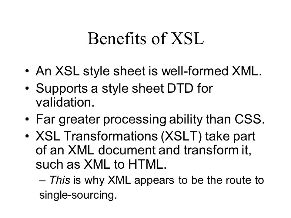 Benefits of XSL An XSL style sheet is well-formed XML.