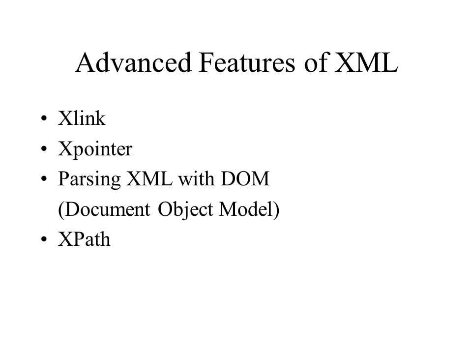 Advanced Features of XML Xlink Xpointer Parsing XML with DOM (Document Object Model) XPath