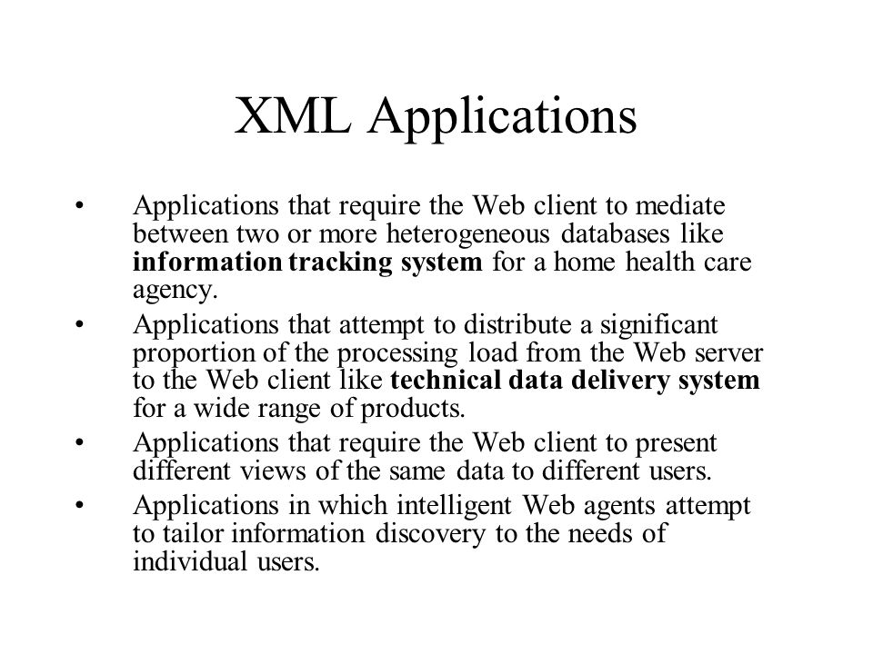 XML Applications Applications that require the Web client to mediate between two or more heterogeneous databases like information tracking system for a home health care agency.