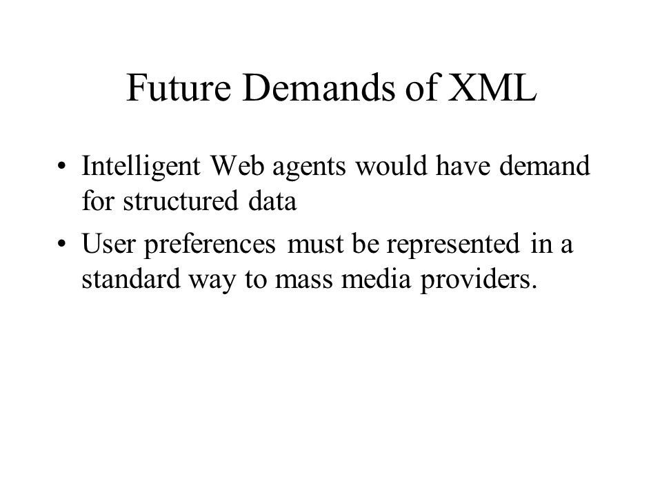 Future Demands of XML Intelligent Web agents would have demand for structured data User preferences must be represented in a standard way to mass media providers.