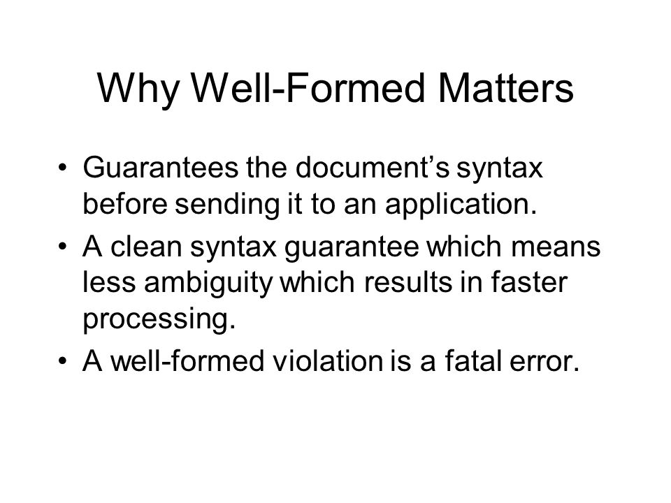 Why Well-Formed Matters Guarantees the document's syntax before sending it to an application.