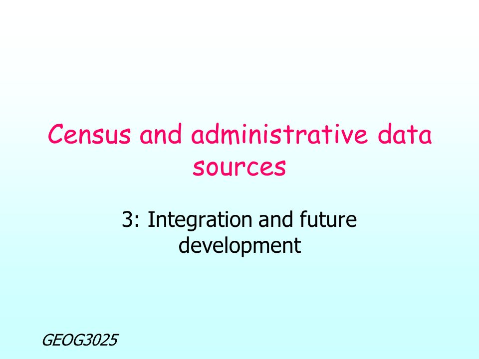 GEOG3025 Census and administrative data sources 3: Integration and future development