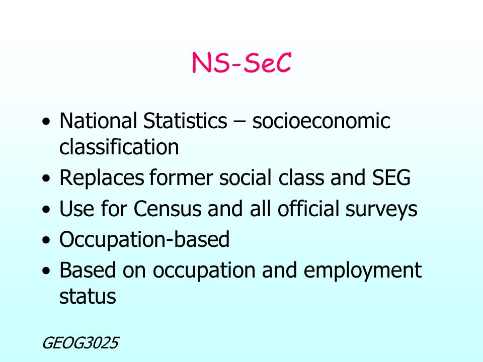 GEOG3025 NS-SeC National Statistics – socioeconomic classification Replaces former social class and SEG Use for Census and all official surveys Occupation-based Based on occupation and employment status