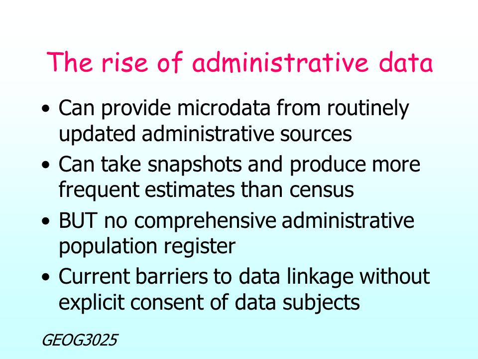 GEOG3025 The rise of administrative data Can provide microdata from routinely updated administrative sources Can take snapshots and produce more frequent estimates than census BUT no comprehensive administrative population register Current barriers to data linkage without explicit consent of data subjects