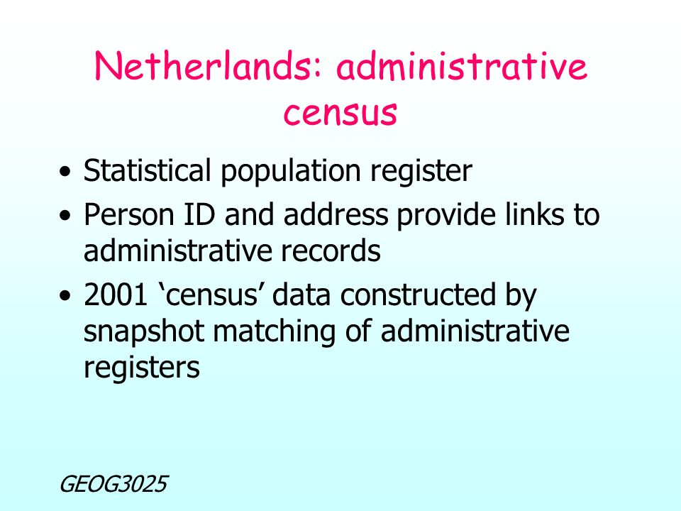 GEOG3025 Netherlands: administrative census Statistical population register Person ID and address provide links to administrative records 2001 'census' data constructed by snapshot matching of administrative registers