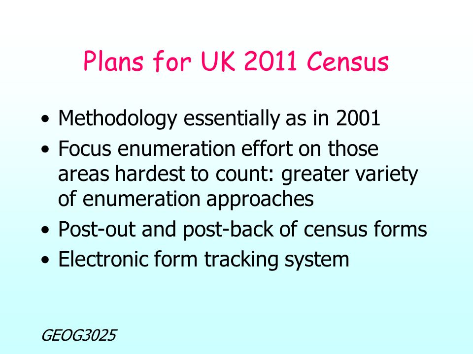 GEOG3025 Plans for UK 2011 Census Methodology essentially as in 2001 Focus enumeration effort on those areas hardest to count: greater variety of enumeration approaches Post-out and post-back of census forms Electronic form tracking system