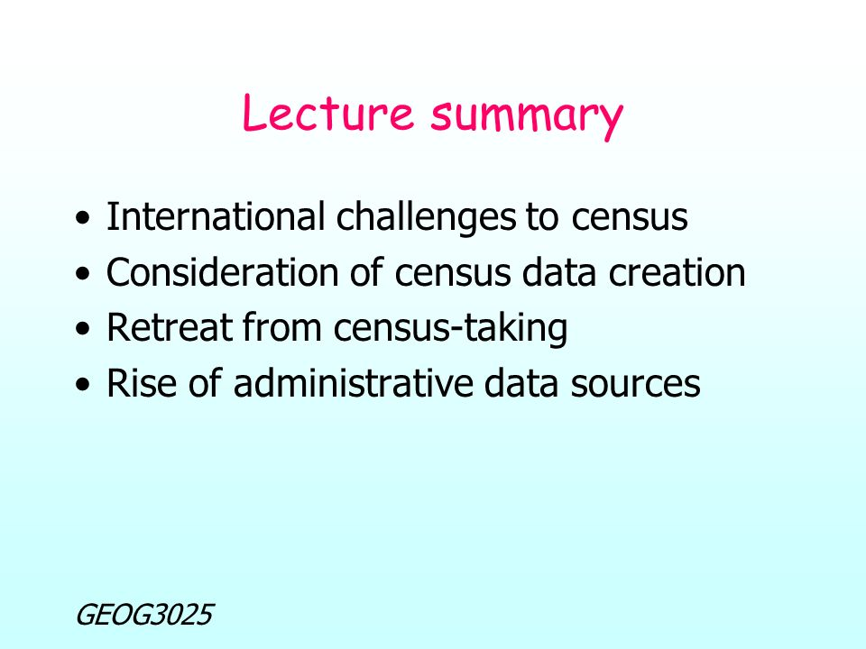 GEOG3025 Lecture summary International challenges to census Consideration of census data creation Retreat from census-taking Rise of administrative data sources