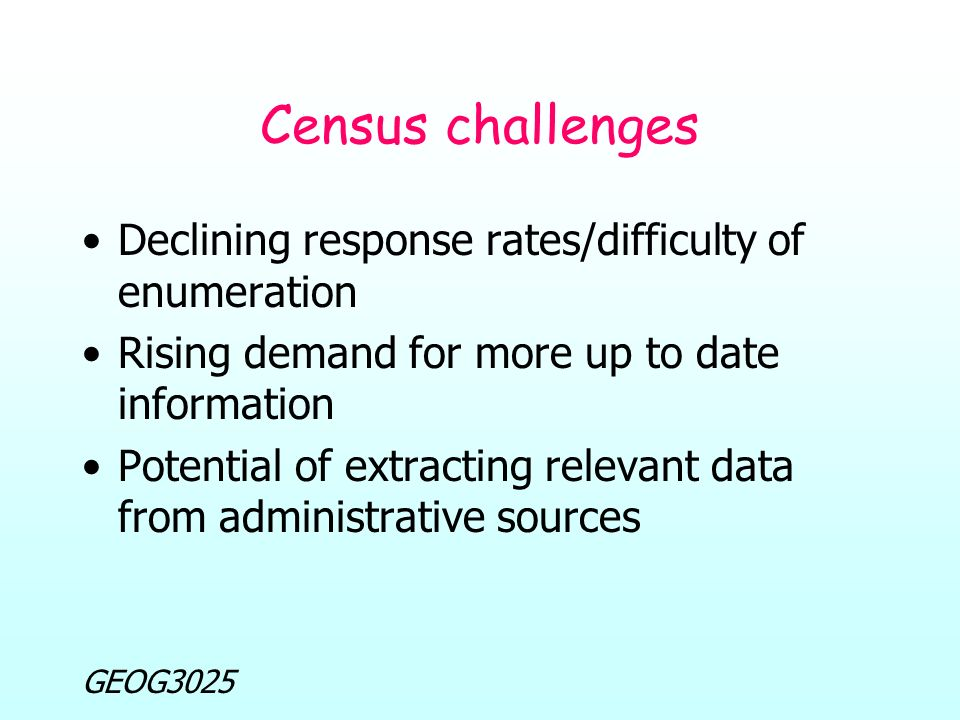 GEOG3025 Census challenges Declining response rates/difficulty of enumeration Rising demand for more up to date information Potential of extracting relevant data from administrative sources
