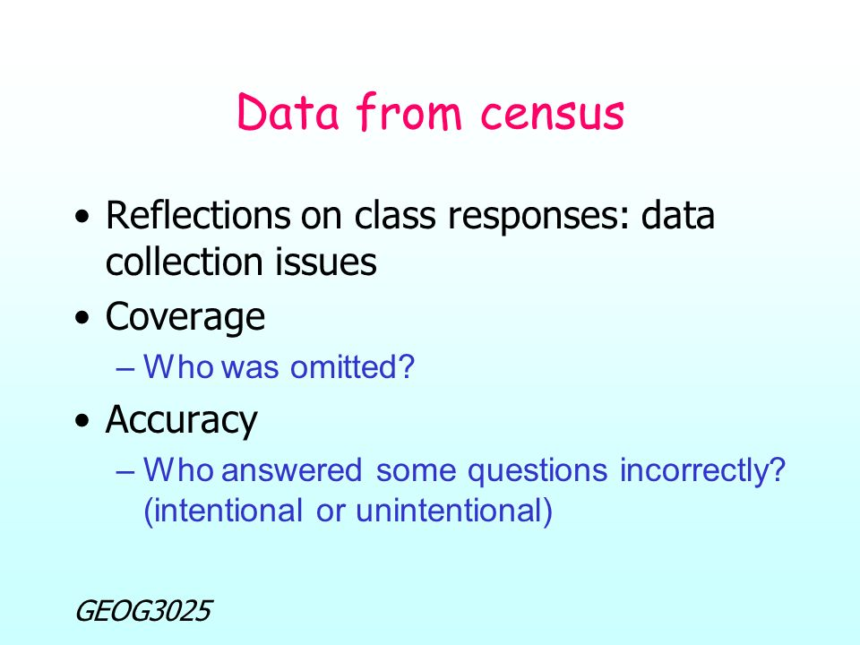 GEOG3025 Data from census Reflections on class responses: data collection issues Coverage –Who was omitted.