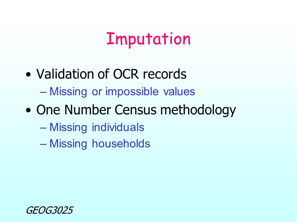 GEOG3025 Imputation Validation of OCR records –Missing or impossible values One Number Census methodology –Missing individuals –Missing households