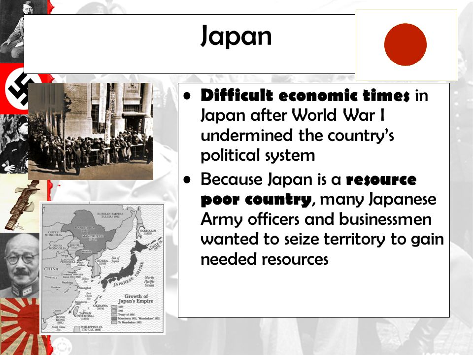 Japan Difficult economic times in Japan after World War I undermined the country's political system Because Japan is a resource poor country, many Japanese Army officers and businessmen wanted to seize territory to gain needed resources