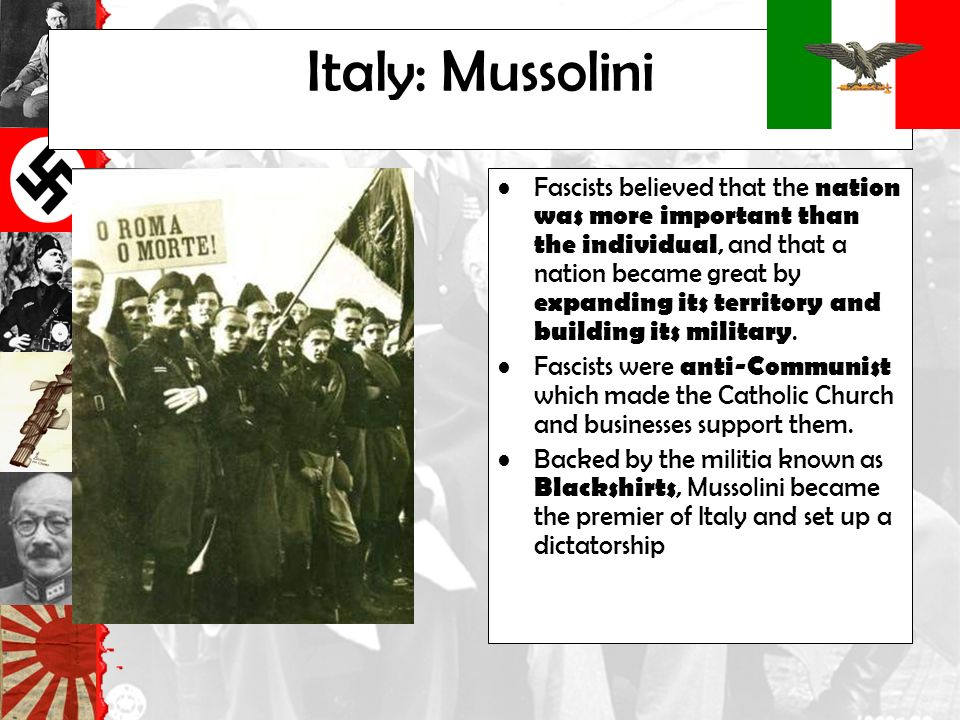 Italy: Mussolini Fascists believed that the nation was more important than the individual, and that a nation became great by expanding its territory and building its military.