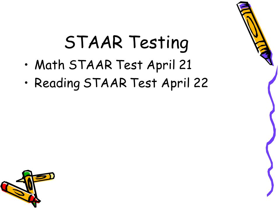 STAAR Testing Math STAAR Test April 21 Reading STAAR Test April 22