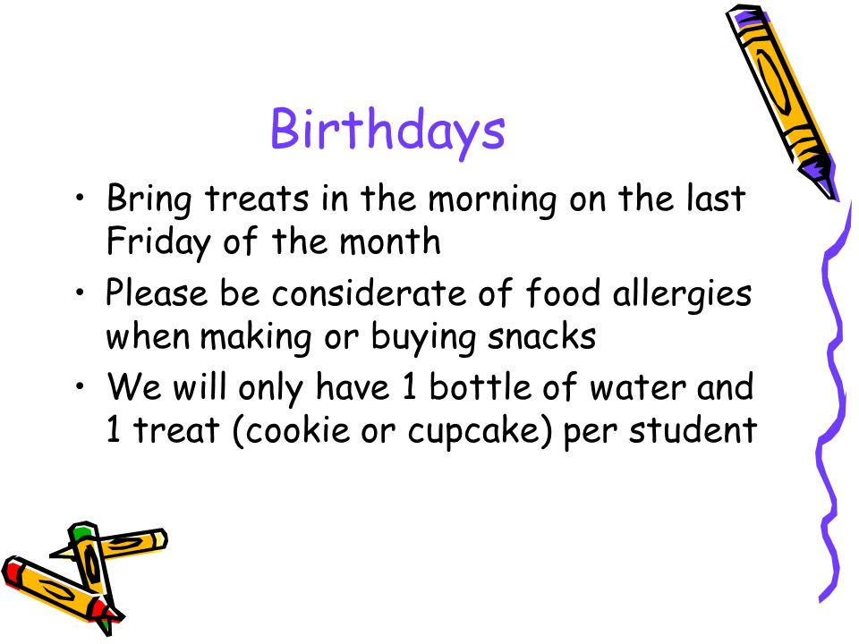 Birthdays Bring treats in the morning on the last Friday of the month Please be considerate of food allergies when making or buying snacks We will only have 1 bottle of water and 1 treat (cookie or cupcake) per student