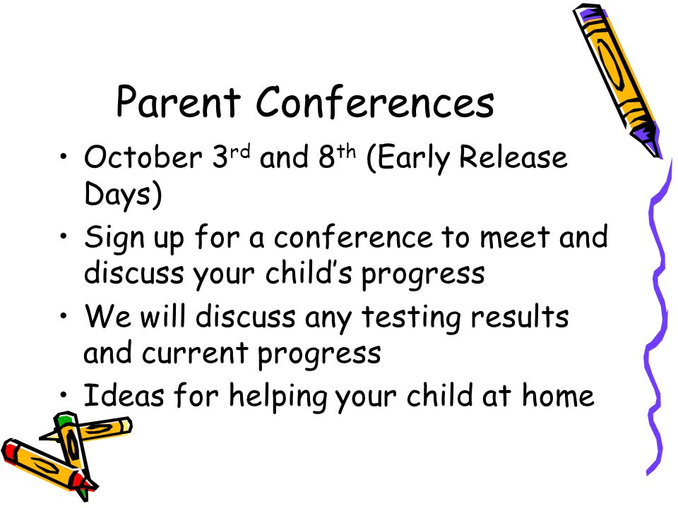 Parent Conferences October 3 rd and 8 th (Early Release Days) Sign up for a conference to meet and discuss your child's progress We will discuss any testing results and current progress Ideas for helping your child at home