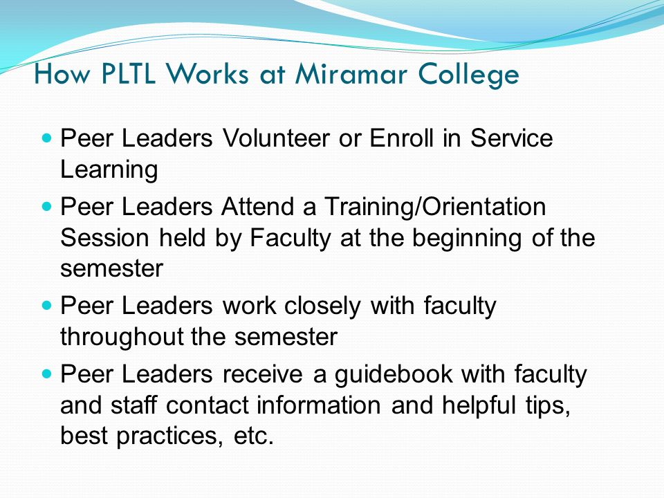 How PLTL Works at Miramar College Peer Leaders Volunteer or Enroll in Service Learning Peer Leaders Attend a Training/Orientation Session held by Faculty at the beginning of the semester Peer Leaders work closely with faculty throughout the semester Peer Leaders receive a guidebook with faculty and staff contact information and helpful tips, best practices, etc.