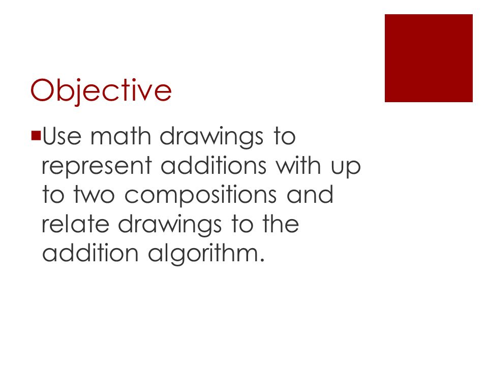 Objective  Use math drawings to represent additions with up to two compositions and relate drawings to the addition algorithm.